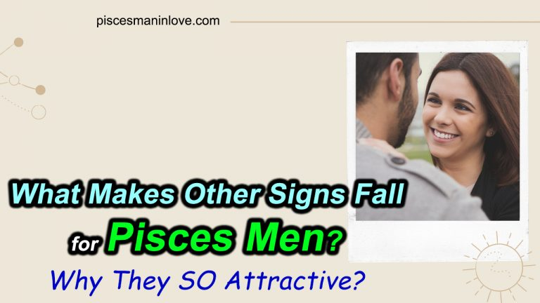 What Makes Other Signs Fall for Pisces Men? Why They SO Attractive?