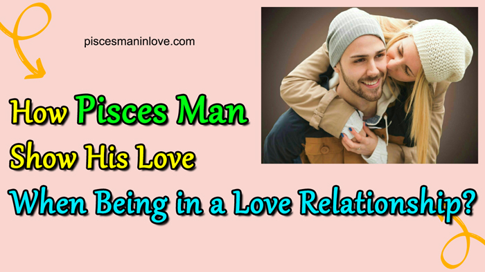 How Pisces Man Show His Love When Being in a Love Relationship?