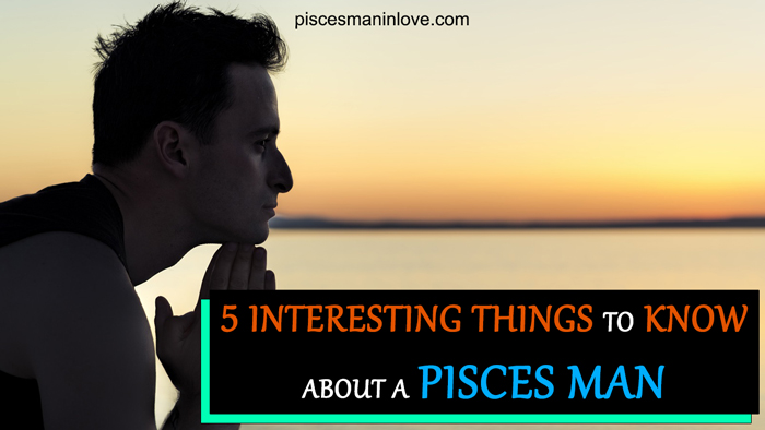 5 Interesting Things to Know about a Pisces Man