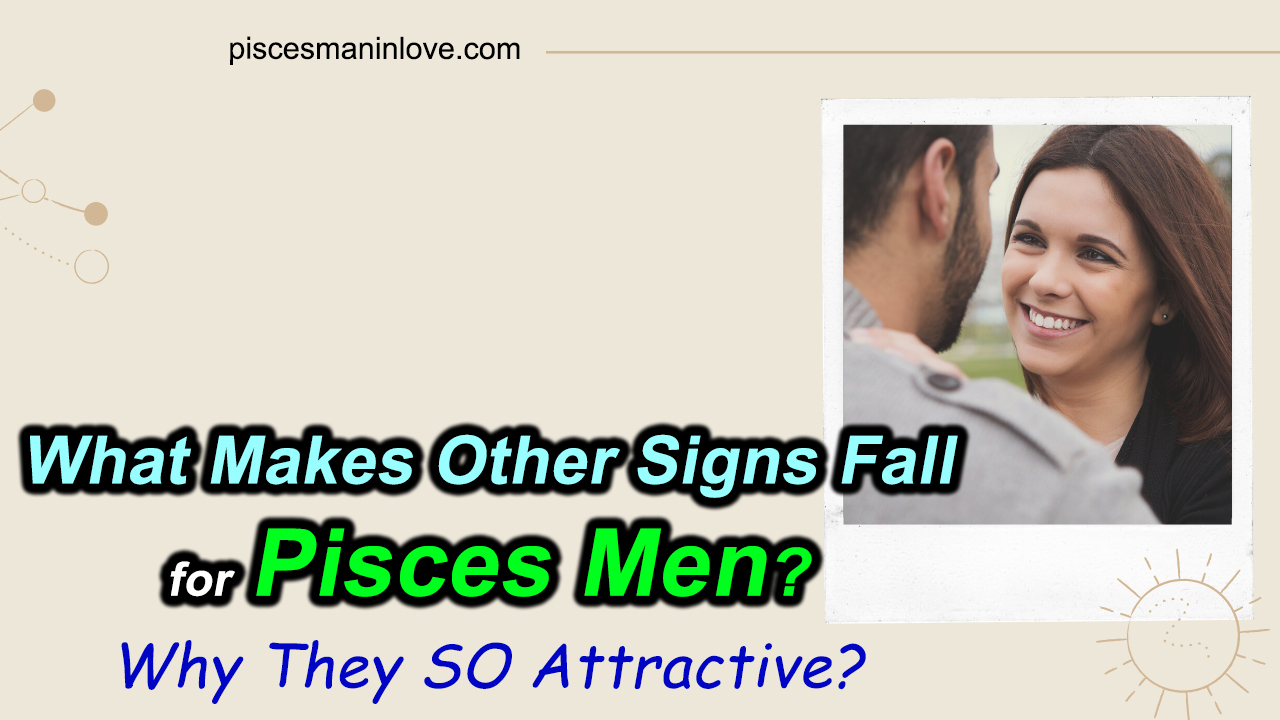 Why Other Signs Fall for Pisces Men?